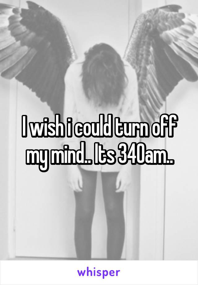 I wish i could turn off my mind.. Its 340am..