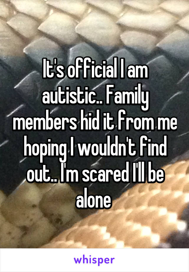 It's official I am autistic.. Family members hid it from me hoping I wouldn't find out.. I'm scared I'll be alone