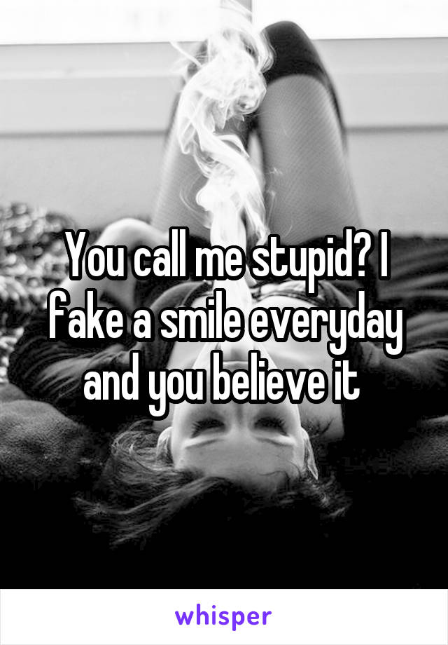 You call me stupid? I fake a smile everyday and you believe it