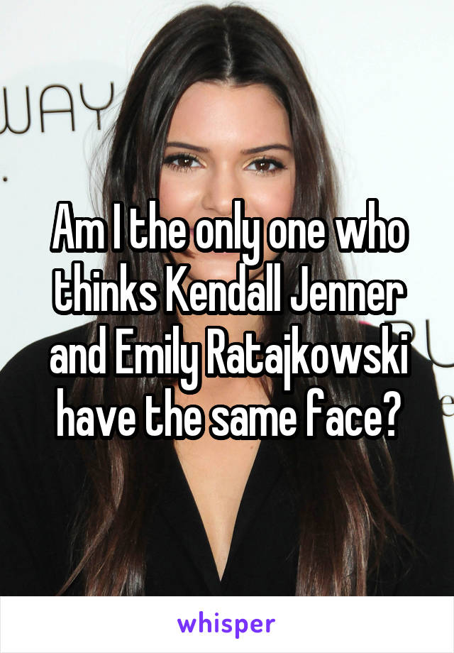 Am I the only one who thinks Kendall Jenner and Emily Ratajkowski have the same face?