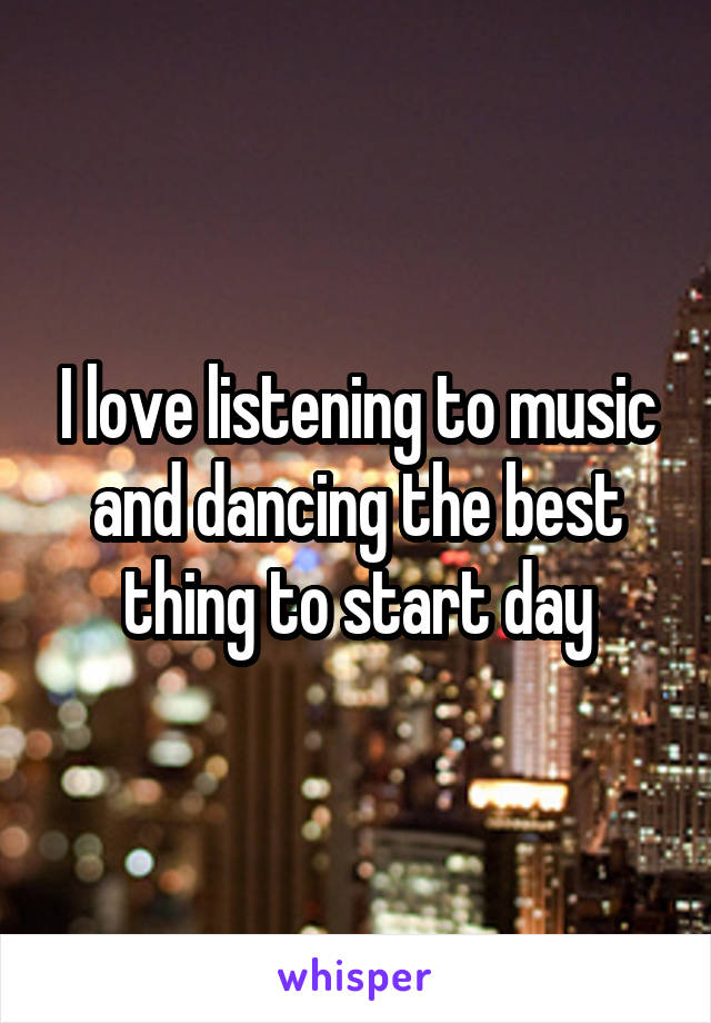 I love listening to music and dancing the best thing to start day