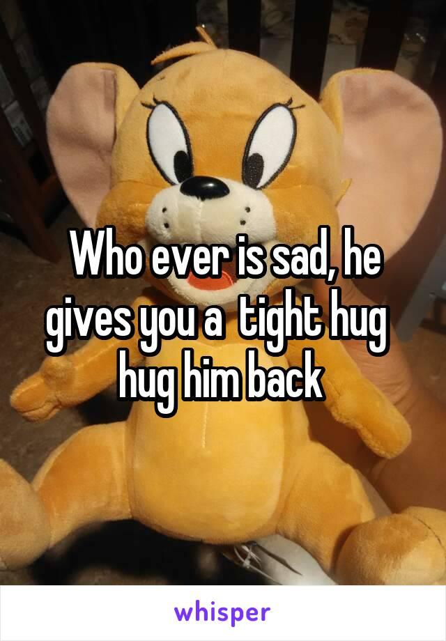 Who ever is sad, he gives you a  tight hug   hug him back