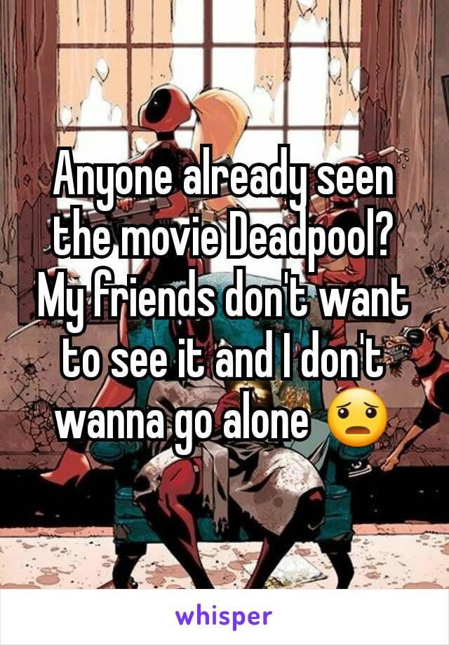 Anyone already seen the movie Deadpool? My friends don't want to see it and I don't wanna go alone 😦