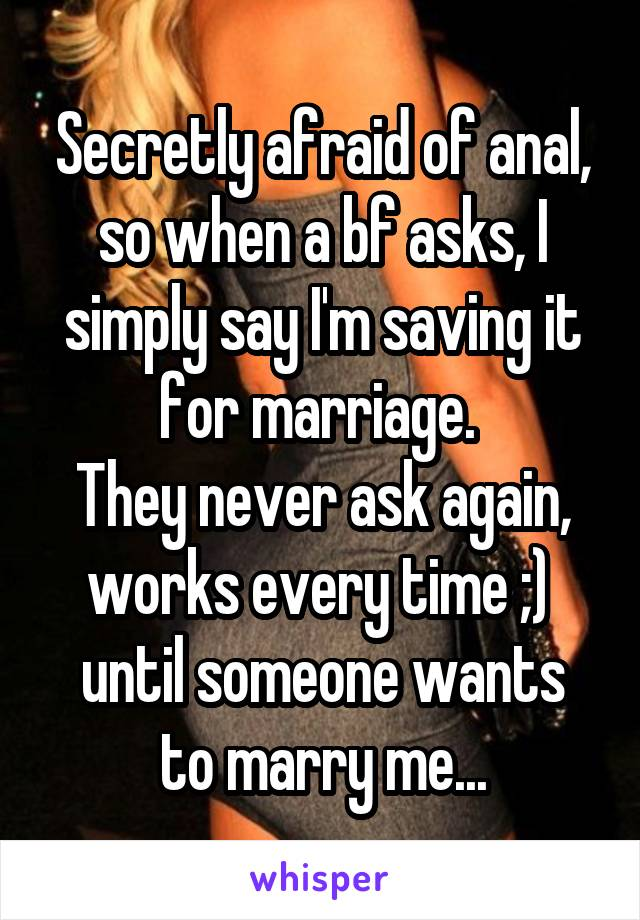 Secretly afraid of anal, so when a bf asks, I simply say I'm saving it for marriage.  They never ask again, works every time ;)  until someone wants to marry me...