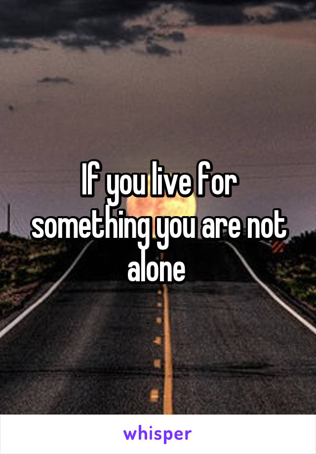 If you live for something you are not alone