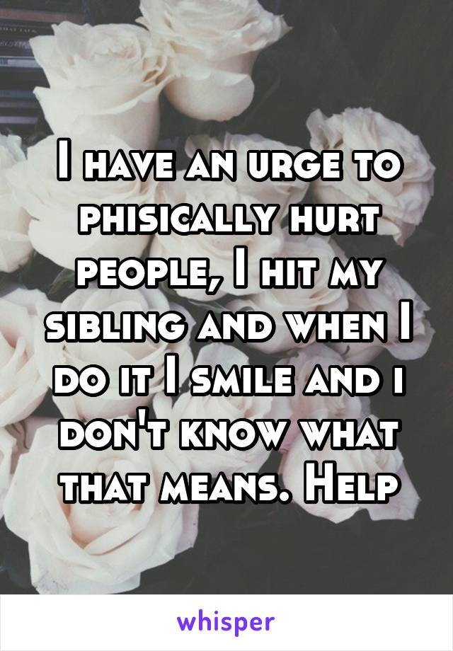 I have an urge to phisically hurt people, I hit my sibling and when I do it I smile and i don't know what that means. Help