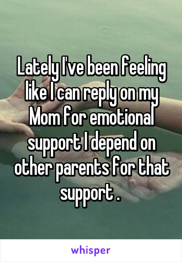 Lately I've been feeling like I can reply on my Mom for emotional support I depend on other parents for that support .