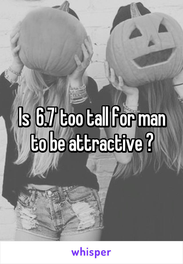 Is  6.7' too tall for man to be attractive ?