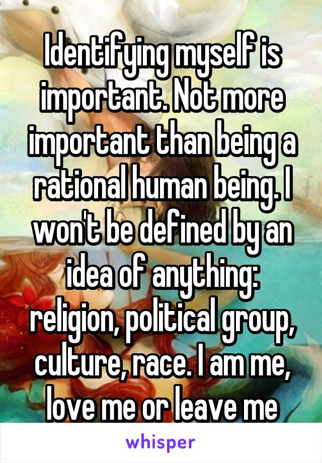 Identifying myself is important. Not more important than being a rational human being. I won't be defined by an idea of anything: religion, political group, culture, race. I am me, love me or leave me