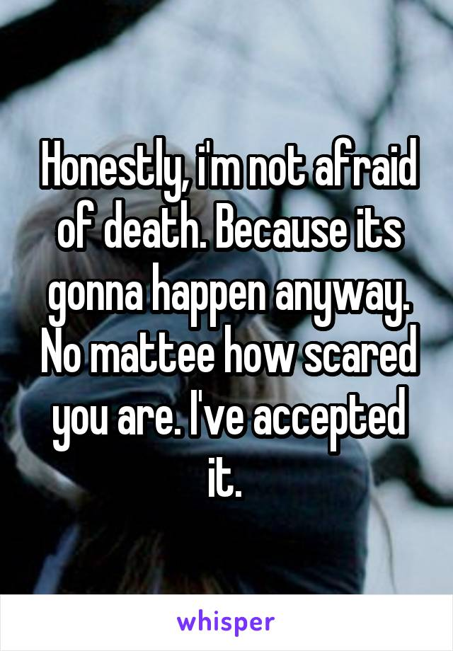 Honestly, i'm not afraid of death. Because its gonna happen anyway. No mattee how scared you are. I've accepted it.