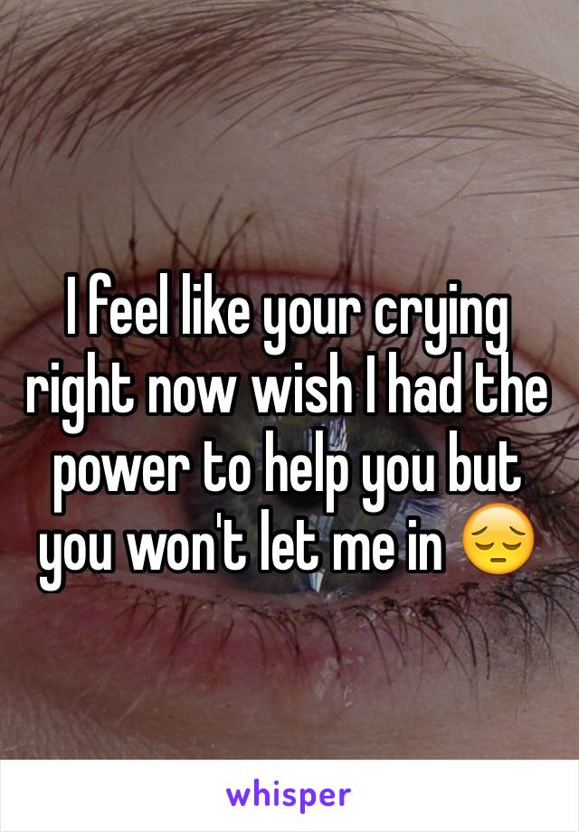 I feel like your crying right now wish I had the power to help you but you won't let me in 😔