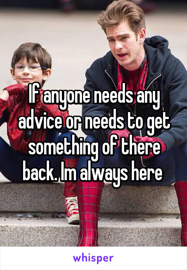If anyone needs any advice or needs to get something of there back. Im always here