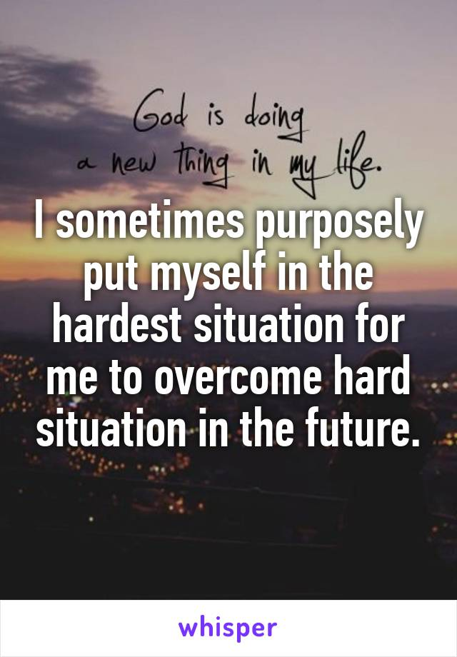 I sometimes purposely put myself in the hardest situation for me to overcome hard situation in the future.