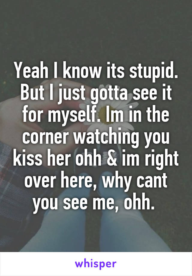 Yeah I know its stupid. But I just gotta see it for myself. Im in the corner watching you kiss her ohh & im right over here, why cant you see me, ohh.