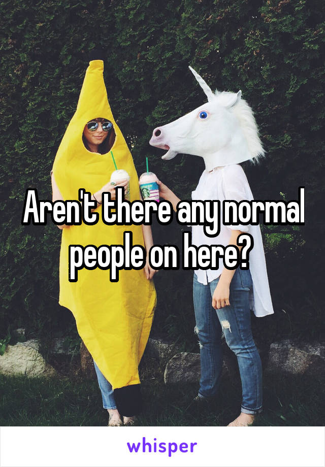 Aren't there any normal people on here?