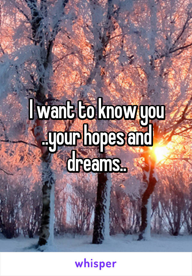 I want to know you ..your hopes and dreams..