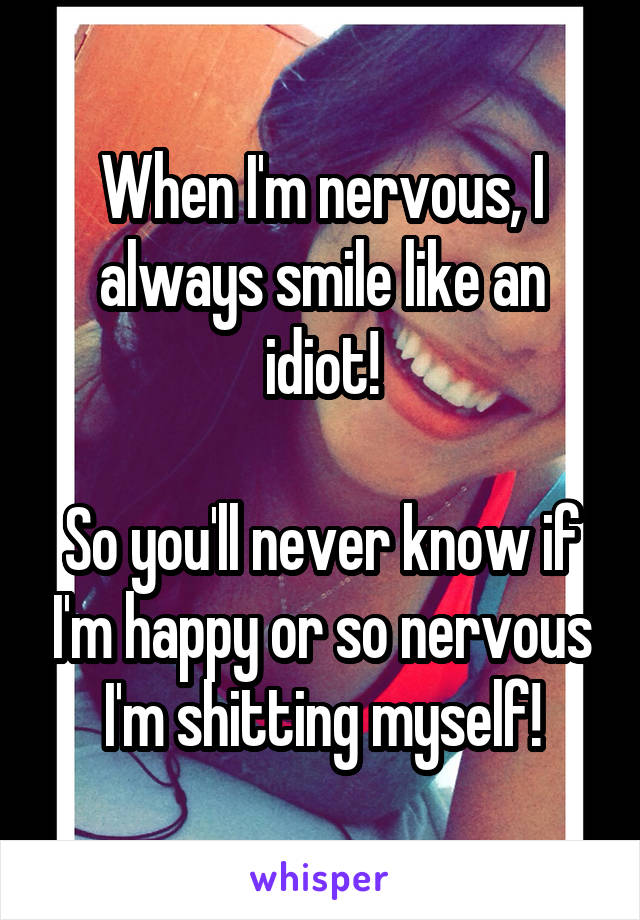 When I'm nervous, I always smile like an idiot!  So you'll never know if I'm happy or so nervous I'm shitting myself!