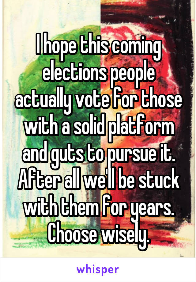 I hope this coming elections people actually vote for those with a solid platform and guts to pursue it. After all we'll be stuck with them for years. Choose wisely.