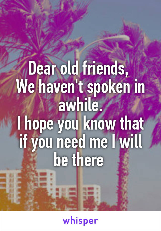 Dear old friends,  We haven't spoken in awhile. I hope you know that if you need me I will be there