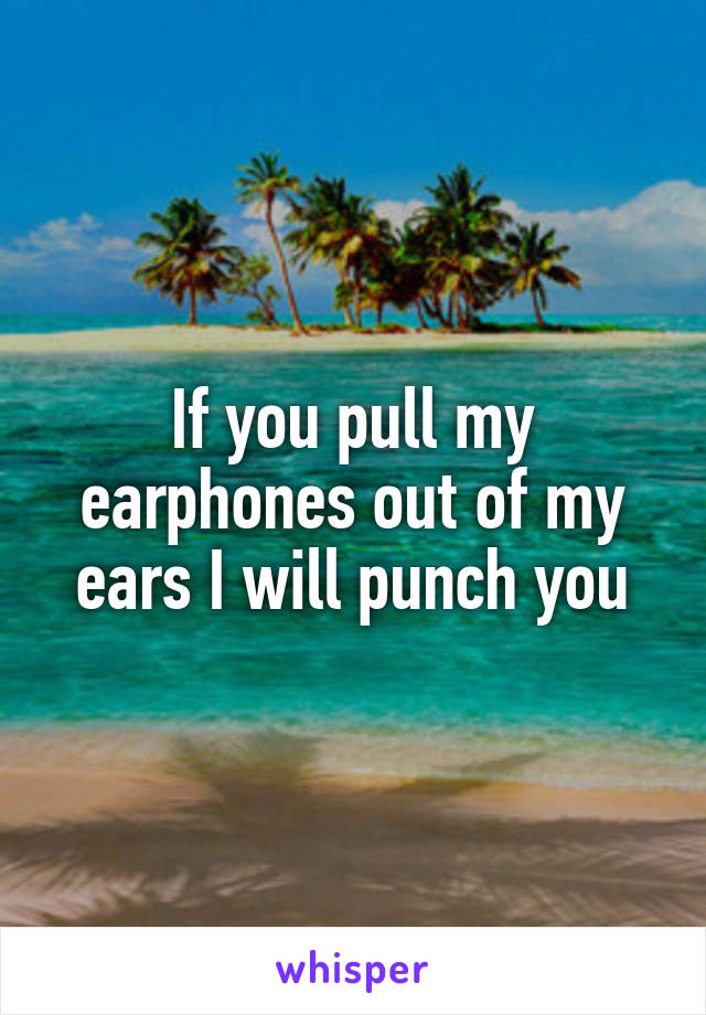 If you pull my earphones out of my ears I will punch you