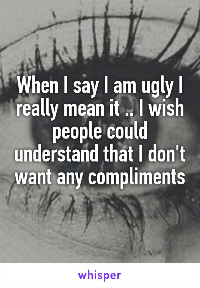 When I say I am ugly I really mean it .. I wish people could understand that I don't want any compliments