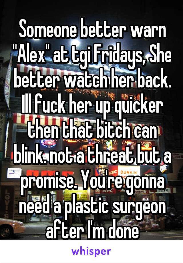 """Someone better warn """"Alex"""" at tgi Fridays, She better watch her back. Ill fuck her up quicker then that bitch can blink. not a threat but a promise. You're gonna need a plastic surgeon after I'm done"""
