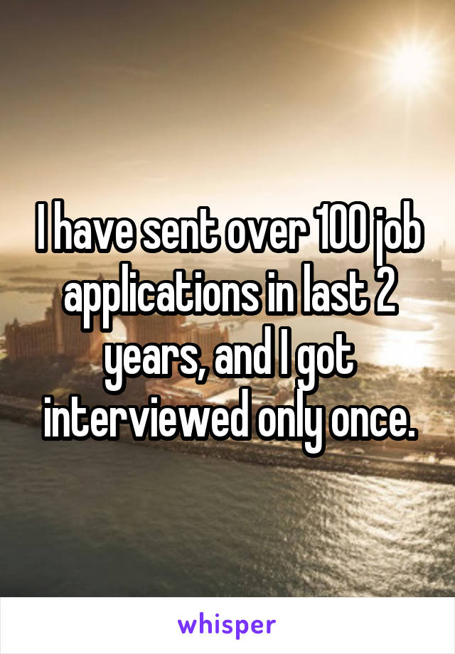 I have sent over 100 job applications in last 2 years, and I got interviewed only once.