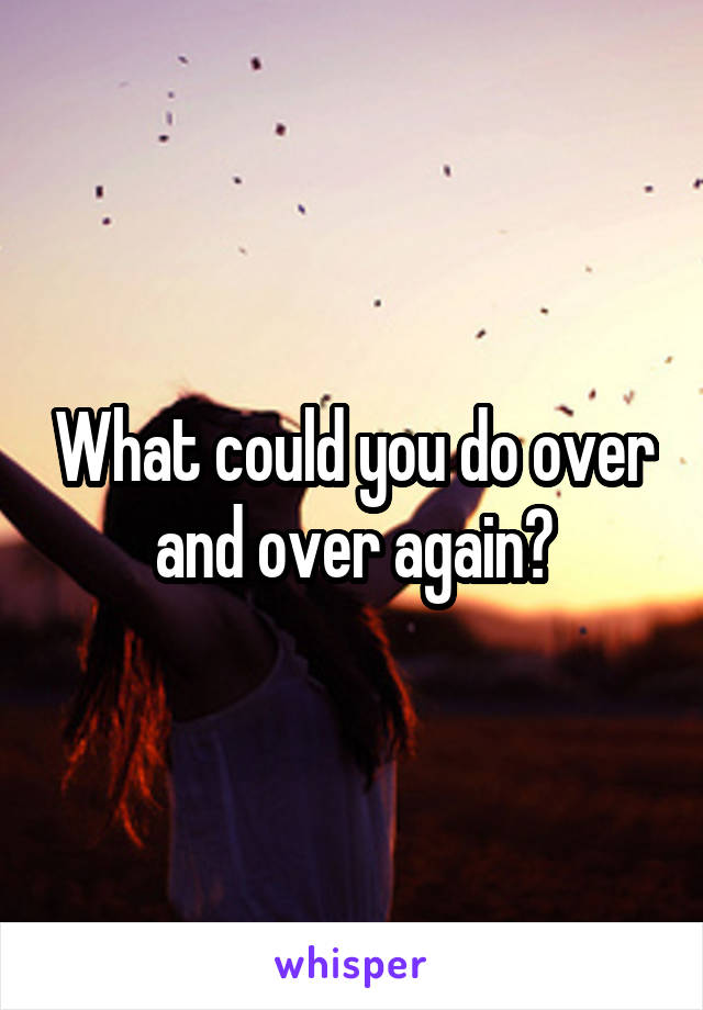 What could you do over and over again?