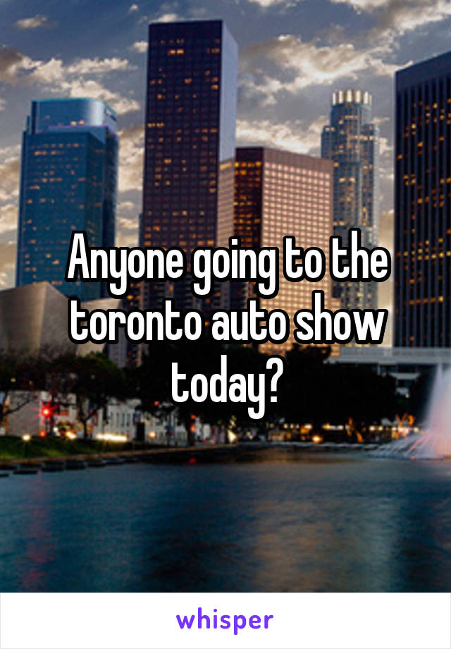 Anyone going to the toronto auto show today?