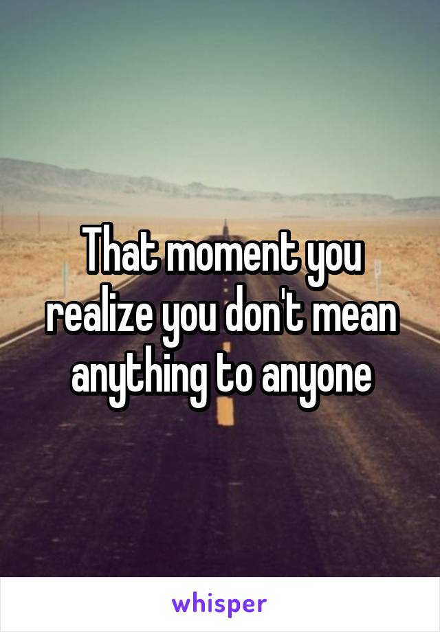 That moment you realize you don't mean anything to anyone
