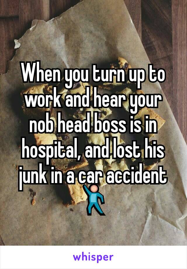 When you turn up to work and hear your nob head boss is in hospital, and lost his junk in a car accident 💃