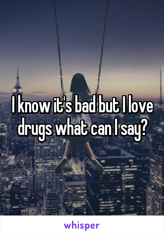 I know it's bad but I love drugs what can I say?