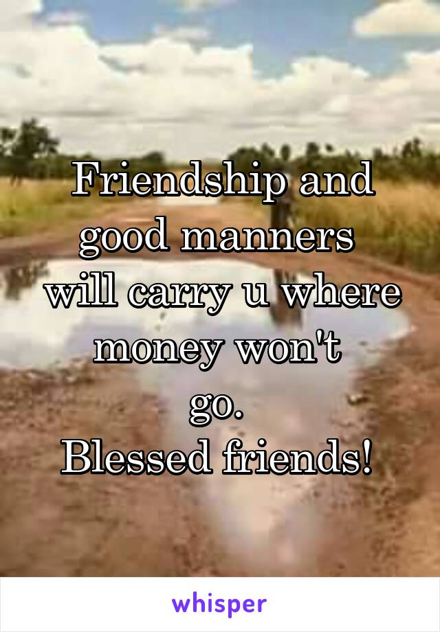Friendship and good manners  will carry u where money won't  go.  Blessed friends!