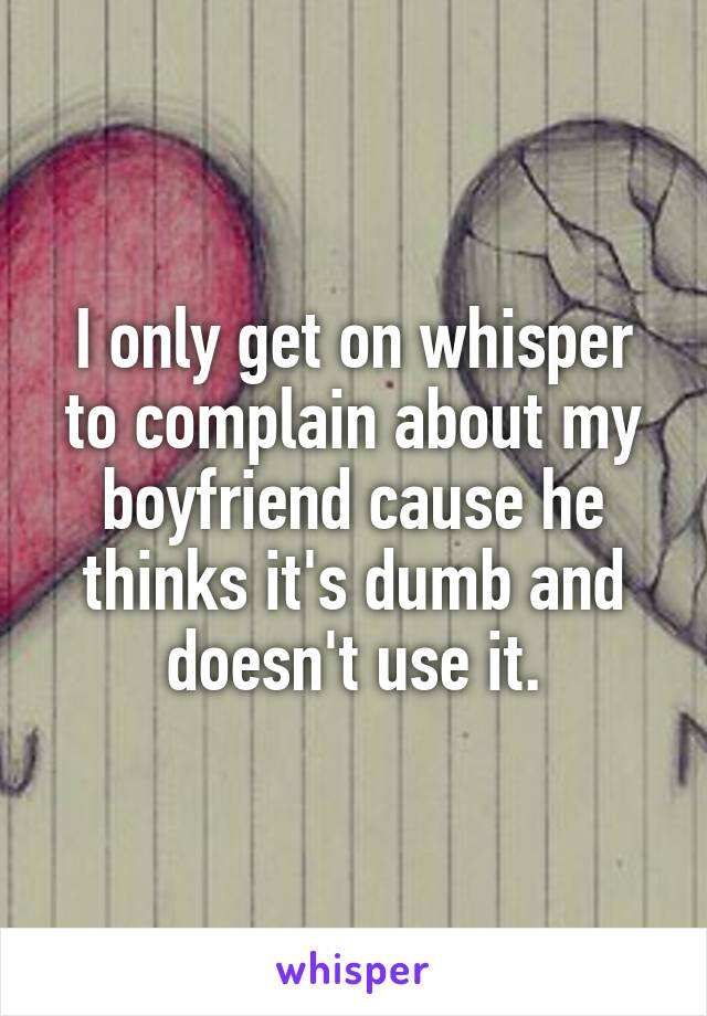 I only get on whisper to complain about my boyfriend cause he thinks it's dumb and doesn't use it.
