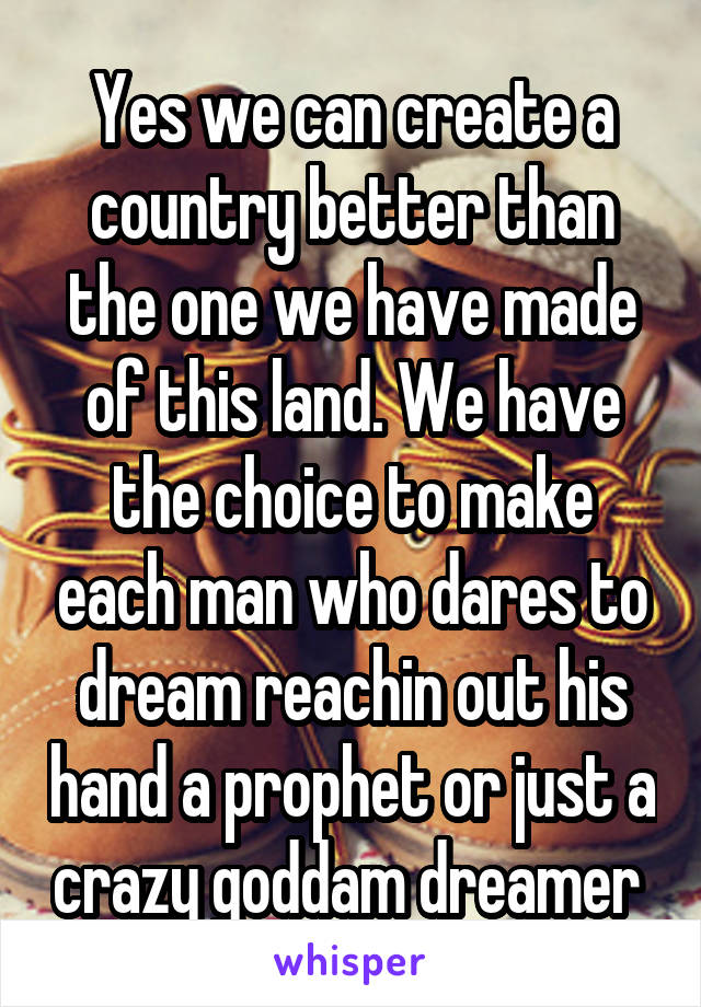 Yes we can create a country better than the one we have made of this land. We have the choice to make each man who dares to dream reachin out his hand a prophet or just a crazy goddam dreamer