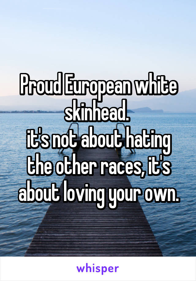 Proud European white skinhead.  it's not about hating the other races, it's about loving your own.