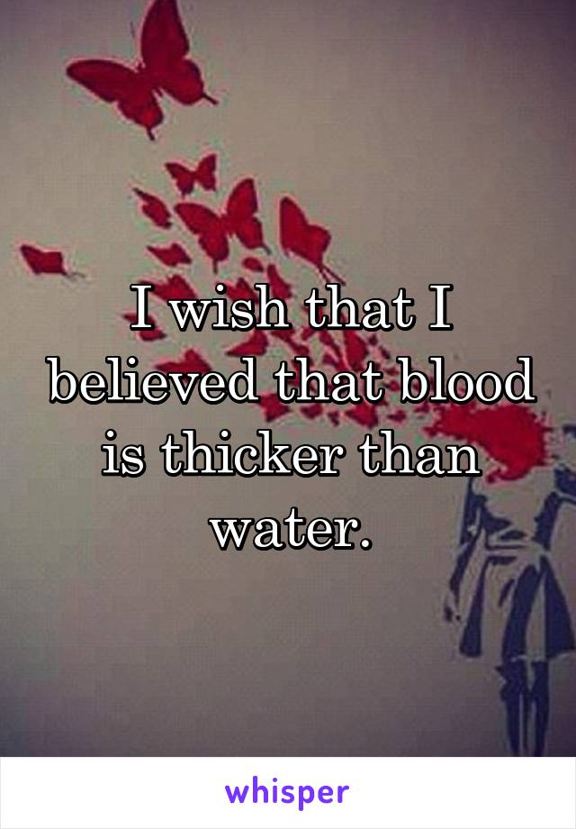 I wish that I believed that blood is thicker than water.