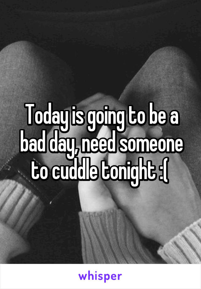 Today is going to be a bad day, need someone to cuddle tonight :(
