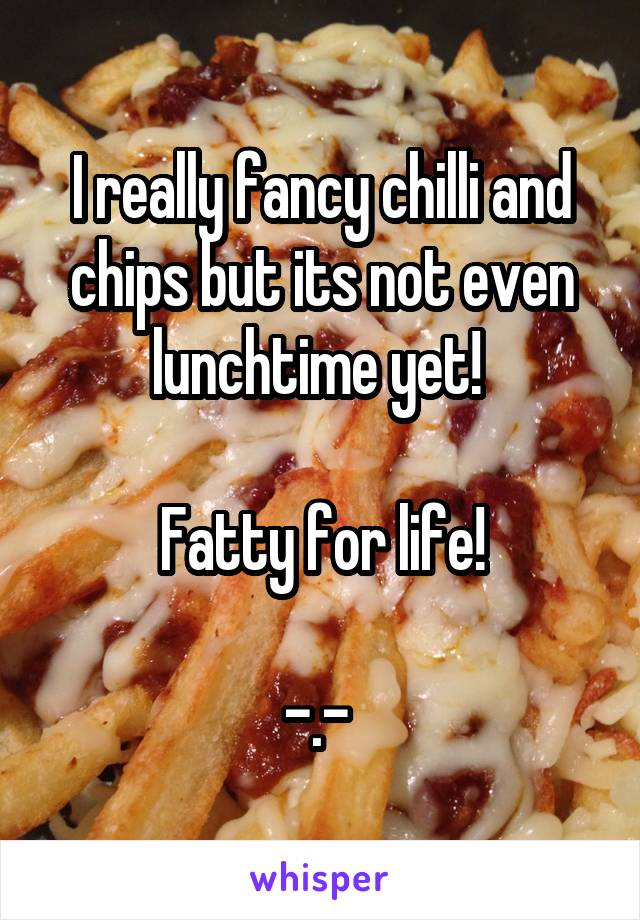 I really fancy chilli and chips but its not even lunchtime yet!   Fatty for life!  -.-