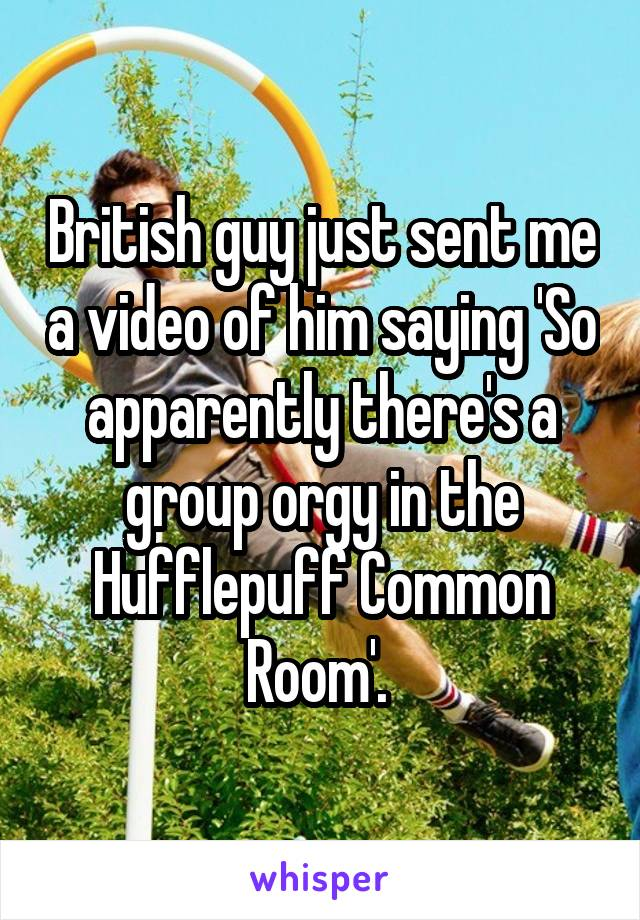 British guy just sent me a video of him saying 'So apparently there's a group orgy in the Hufflepuff Common Room'.