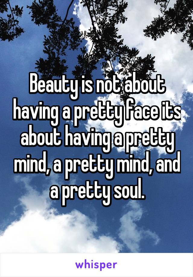 Beauty is not about having a pretty face its about having a pretty mind, a pretty mind, and a pretty soul.