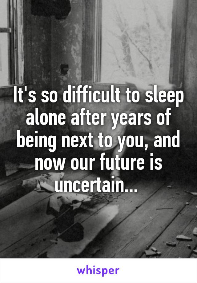 It's so difficult to sleep alone after years of being next to you, and now our future is uncertain...
