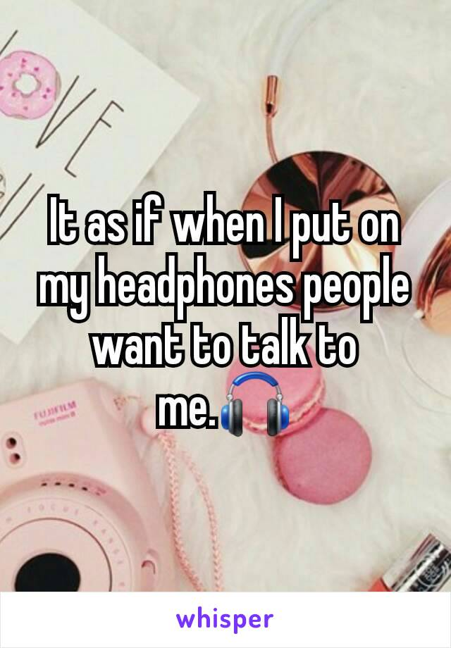 It as if when I put on my headphones people want to talk to me.🎧