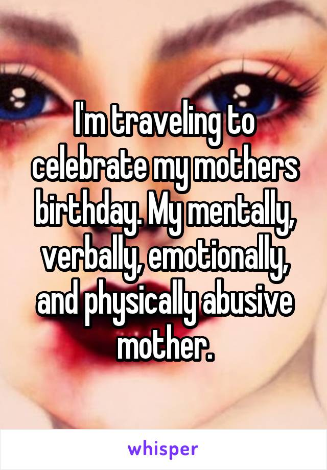 I'm traveling to celebrate my mothers birthday. My mentally, verbally, emotionally, and physically abusive mother.