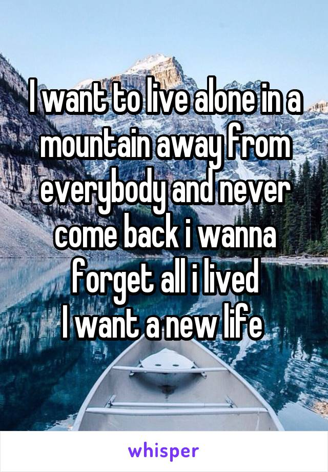 I want to live alone in a mountain away from everybody and never come back i wanna forget all i lived I want a new life
