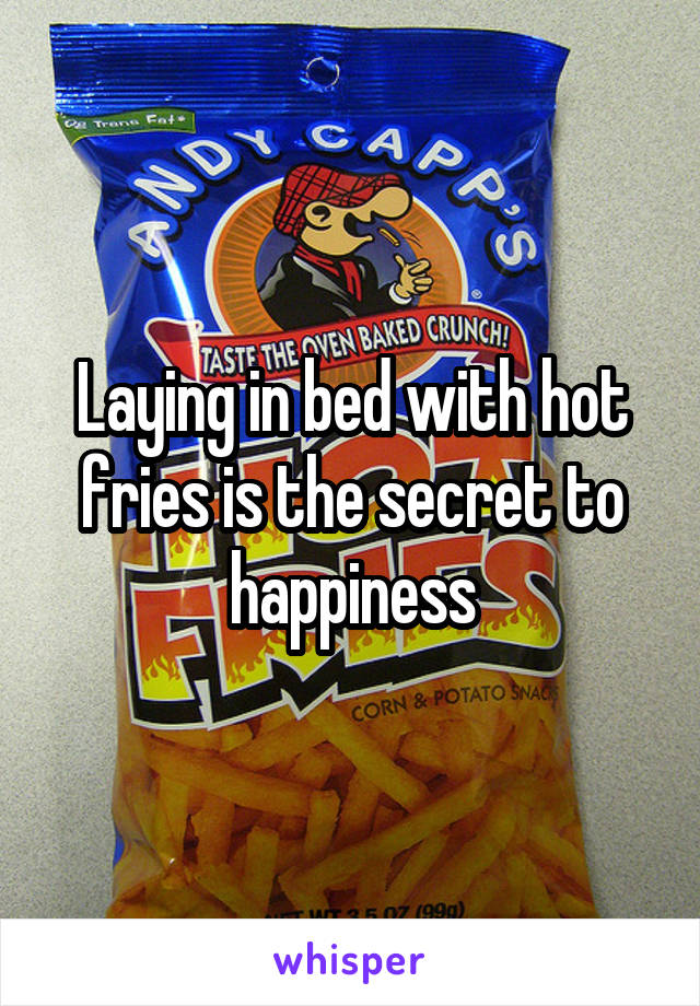 Laying in bed with hot fries is the secret to happiness