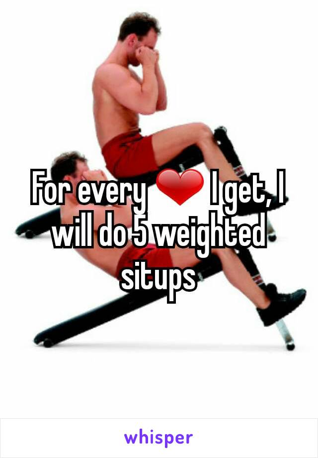 For every ❤ I get, I will do 5 weighted situps