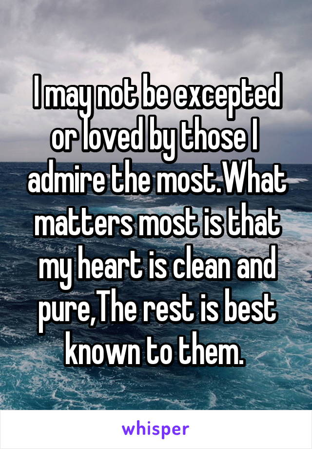 I may not be excepted or loved by those I  admire the most.What matters most is that my heart is clean and pure,The rest is best known to them.