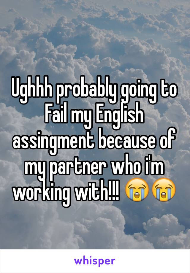 Ughhh probably going to Fail my English assingment because of my partner who i'm working with!!! 😭😭