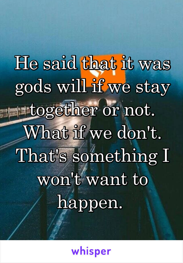 He said that it was gods will if we stay together or not. What if we don't. That's something I won't want to happen.